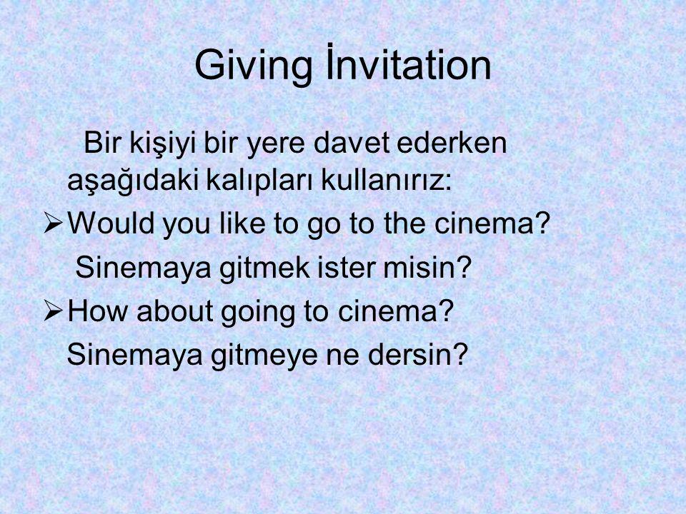 Giving İnvitation Bir kişiyi bir yere davet ederken aşağıdaki kalıpları kullanırız:  Would you like to go to the cinema? Sinemaya gitmek ister misin?