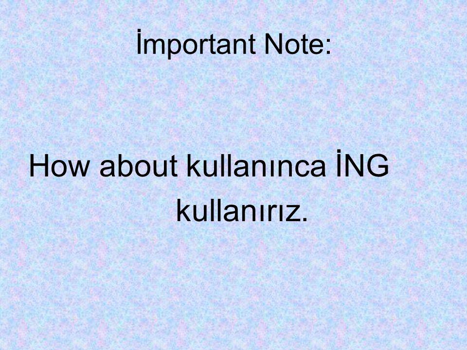 İmportant Note: How about kullanınca İNG kullanırız.