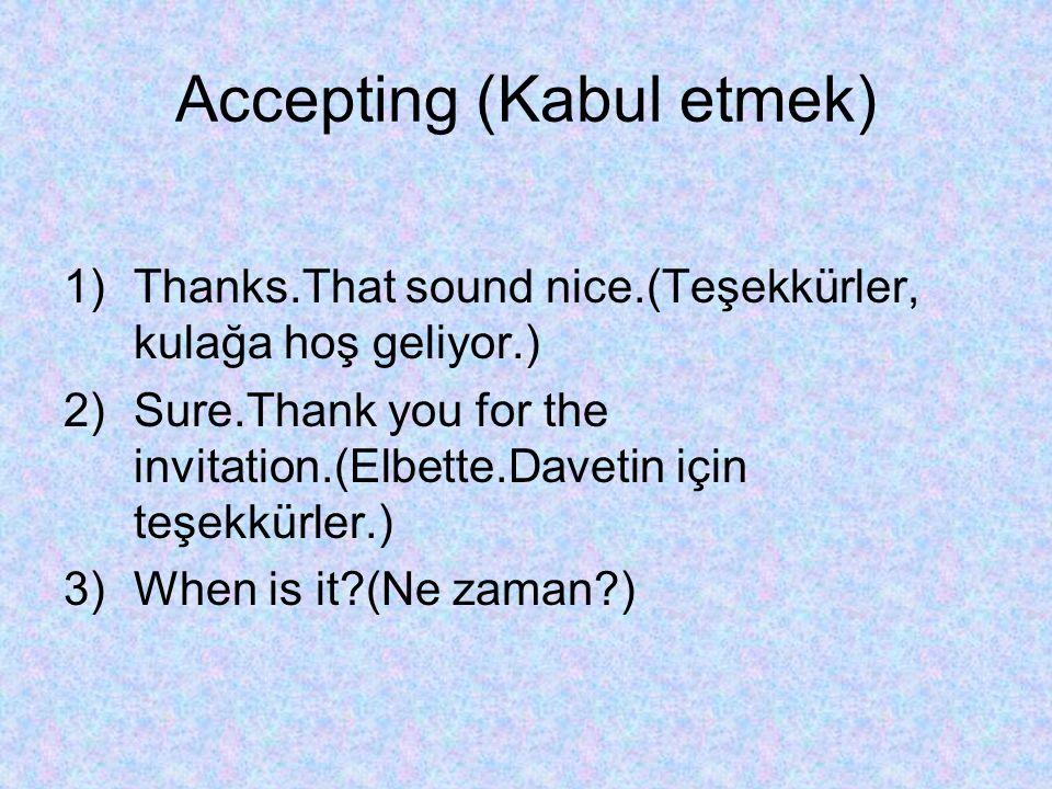 Accepting (Kabul etmek) 1)Thanks.That sound nice.(Teşekkürler, kulağa hoş geliyor.) 2)Sure.Thank you for the invitation.(Elbette.Davetin için teşekkür
