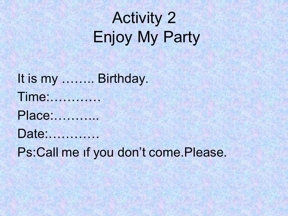Birthday Questions: When is your birthday?(Doğum günün ne zaman?) It's in May.(Mayıs ayında) or It's on 16 th August.(16 Ağustos'ta.) What do you need for your birthday party?(Doğum günü partin için neye ihtiyacın var?) I need a cake and drinks.(Doğum günü pastasına ve içeceklere ihtiyacım var.)