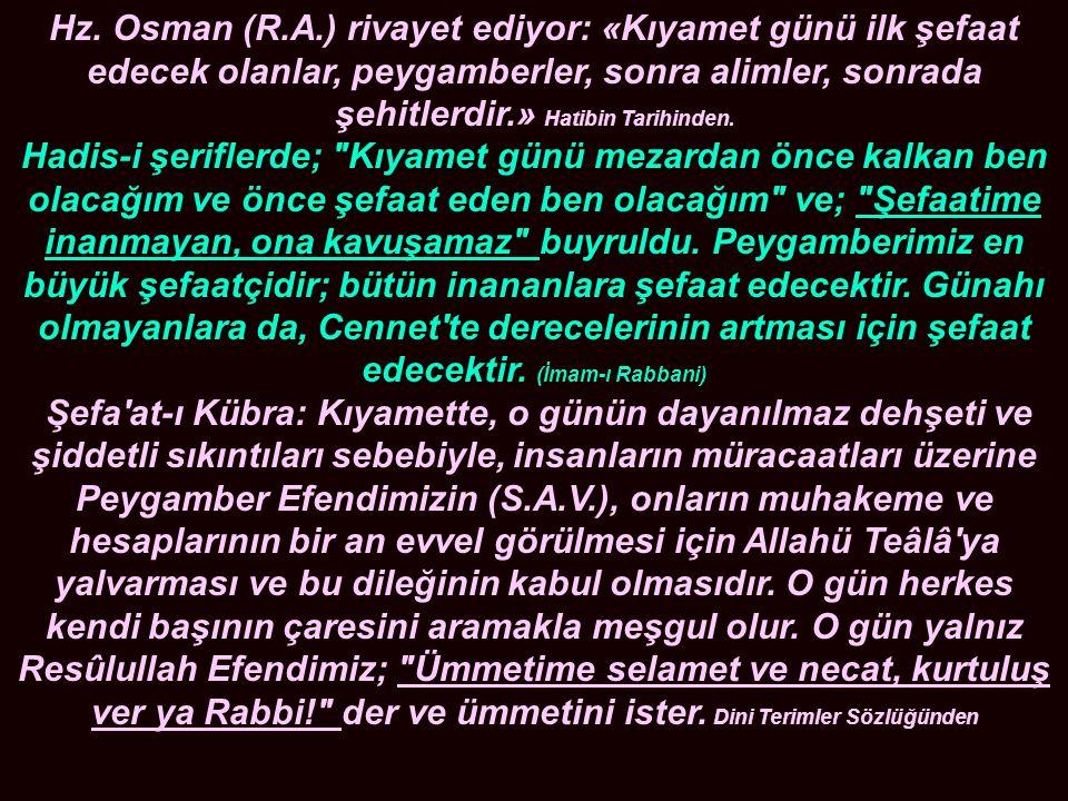 Hz. Osman (R.A.) rivayet ediyor: «Kıyamet günü ilk şefaat edecek olanlar, peygamberler, sonra alimler, sonrada şehitlerdir.» Hatibin Tarihinden. Hadi