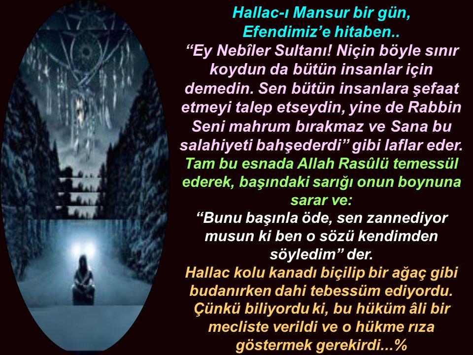 """Hallac-ı Mansur bir gün, Efendimiz'e hitaben.. """"Ey Nebîler Sultanı! Niçin böyle sınır koydun da bütün insanlar için demedin. Sen bütün insanlara şefaa"""