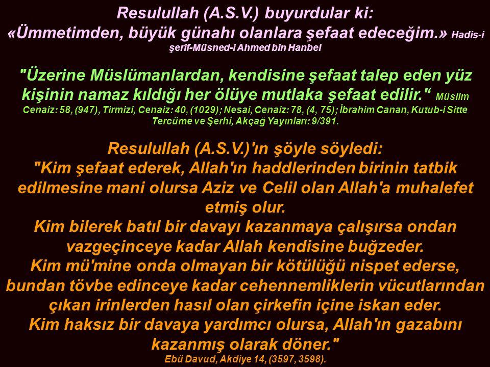 Resulullah (A.S.V.) buyurdular ki: «Ümmetimden, büyük günahı olanlara şefaat edeceğim.» Hadis-i şerif-Müsned-i Ahmed bin Hanbel Üzerine Müslümanlardan, kendisine şefaat talep eden yüz kişinin namaz kıldığı her ölüye mutlaka şefaat edilir. ' Müslim Cenaiz: 58, (947), Tirmizi, Cenaiz: 40, (1029); Nesai, Cenaiz: 78, (4, 75); İbrahim Canan, Kutub-i Sitte Tercüme ve Şerhi, Akçağ Yayınları: 9/391.