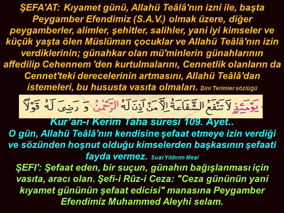 ŞEFA'AT: Kıyamet günü, Allahü Teâlâ'nın izni ile, başta Peygamber Efendimiz (S.A.V.) olmak üzere, diğer peygamberler, alimler, şehitler, salihler, yan