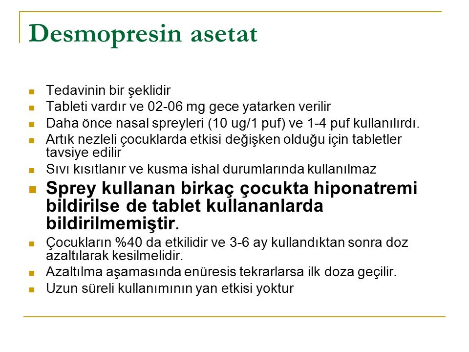Desmopresin asetat Tedavinin bir şeklidir Tableti vardır ve 02-06 mg gece yatarken verilir Daha önce nasal spreyleri (10 ug/1 puf) ve 1-4 puf kullanılırdı.