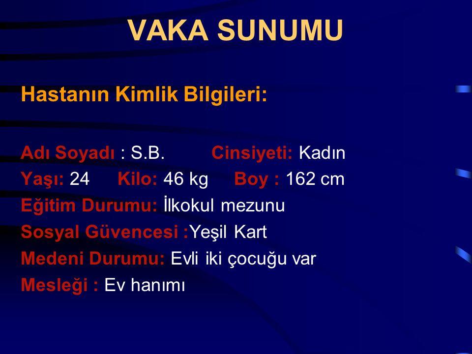 VAKA SUNUMU Hastanın Kimlik Bilgileri: Adı Soyadı : S.B. Cinsiyeti: Kadın Yaşı: 24 Kilo: 46 kg Boy : 162 cm Eğitim Durumu: İlkokul mezunu Sosyal Güven