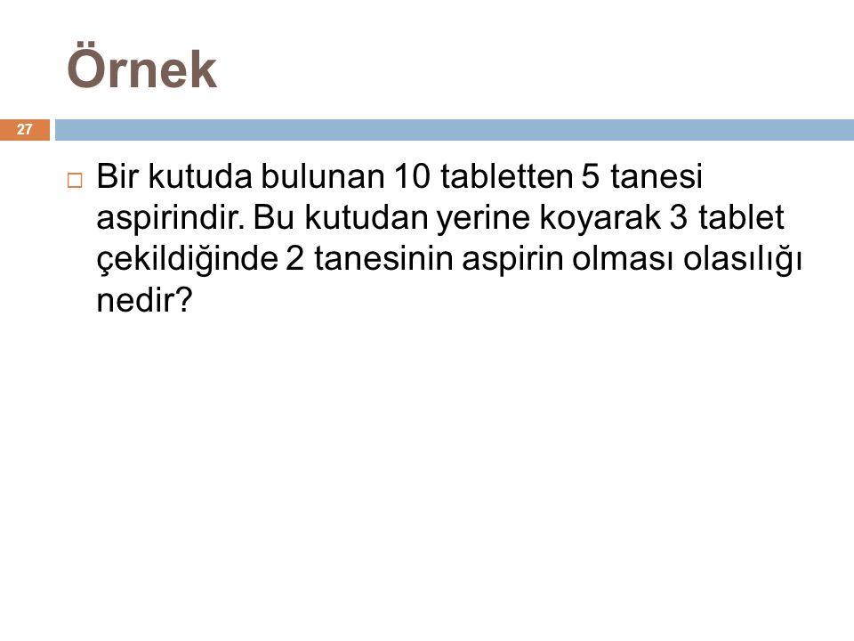 Örnek 27  Bir kutuda bulunan 10 tabletten 5 tanesi aspirindir.