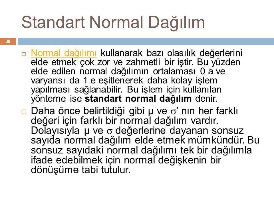 Standart Normal Dağılım 38  Normal dağılımı kullanarak bazı olasılık değerlerini elde etmek çok zor ve zahmetli bir iştir.