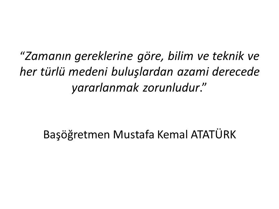 Zamanın gereklerine göre, bilim ve teknik ve her türlü medeni buluşlardan azami derecede yararlanmak zorunludur. Başöğretmen Mustafa Kemal ATATÜRK