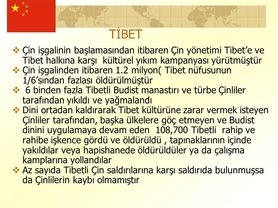 TİBET  Çin işgalinin başlamasından itibaren Çin yönetimi Tibet'e ve Tibet halkına karşı kültürel yıkım kampanyası yürütmüştür  Çin işgalinden itibaren 1.2 milyon( Tibet nüfusunun 1/6'sından fazlası öldürülmüştür  6 binden fazla Tibetli Budist manastırı ve türbe Çinliler tarafından yıkıldı ve yağmalandı  Dini ortadan kaldırarak Tibet kültürüne zarar vermek isteyen Çinliler tarafından, başka ülkelere göç etmeyen ve Budist dinini uygulamaya devam eden 108,700 Tibetli rahip ve rahibe işkence gördü ve öldürüldü, tapınaklarının içinde yakıldılar veya hapishanede öldürüldüler ya da çalışma kamplarına yollandılar  Az sayıda Tibetli Çin saldırılarına karşı saldırıda bulunmuşsa da Çinlilerin kaybı olmamıştır