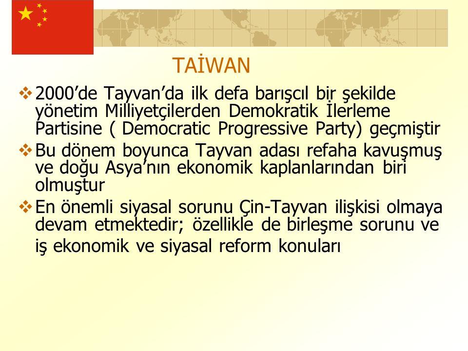 TAİWAN  2000'de Tayvan'da ilk defa barışcıl bir şekilde yönetim Milliyetçilerden Demokratik İlerleme Partisine ( Democratic Progressive Party) geçmiştir  Bu dönem boyunca Tayvan adası refaha kavuşmuş ve doğu Asya'nın ekonomik kaplanlarından biri olmuştur  En önemli siyasal sorunu Çin-Tayvan ilişkisi olmaya devam etmektedir; özellikle de birleşme sorunu ve iş ekonomik ve siyasal reform konuları