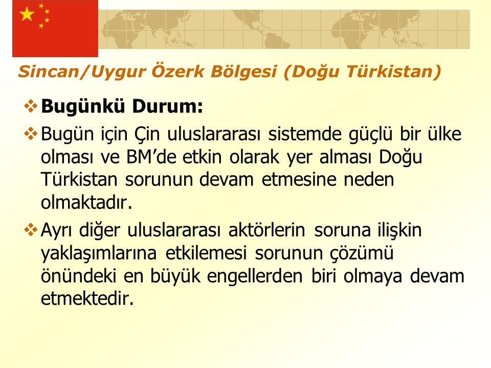 Sincan/Uygur Özerk Bölgesi (Doğu Türkistan)  Bugünkü Durum:  Bugün için Çin uluslararası sistemde güçlü bir ülke olması ve BM'de etkin olarak yer alması Doğu Türkistan sorunun devam etmesine neden olmaktadır.