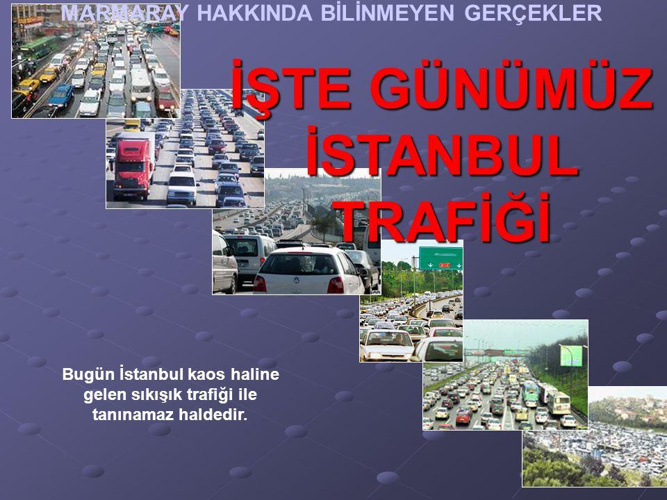 İŞTE GÜNÜMÜZ İSTANBUL TRAFİĞİ Bugün İstanbul kaos haline gelen sıkışık trafiği ile tanınamaz haldedir.