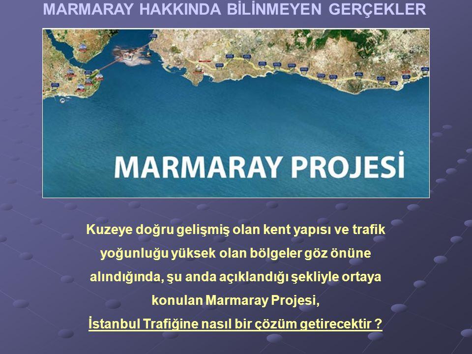 MARMARAY HAKKINDA BİLİNMEYEN GERÇEKLER Kuzeye doğru gelişmiş olan kent yapısı ve trafik yoğunluğu yüksek olan bölgeler göz önüne alındığında, şu anda açıklandığı şekliyle ortaya konulan Marmaray Projesi, İstanbul Trafiğine nasıl bir çözüm getirecektir