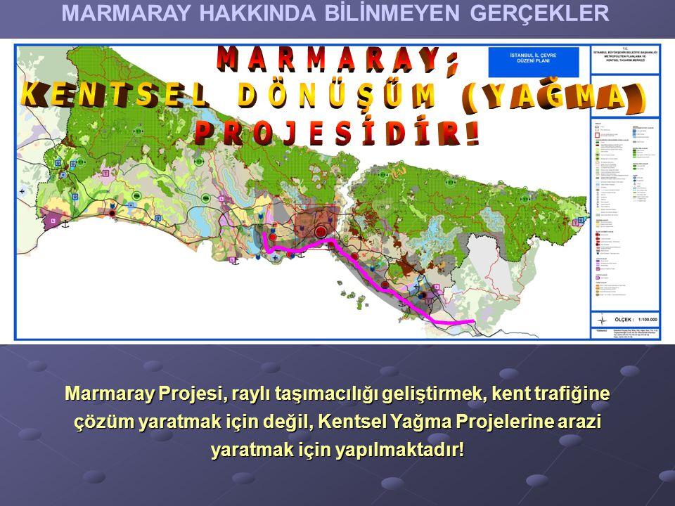 MARMARAY HAKKINDA BİLİNMEYEN GERÇEKLER Marmaray Projesi, raylı taşımacılığı geliştirmek, kent trafiğine çözüm yaratmak için değil, Kentsel Yağma Projelerine arazi yaratmak için yapılmaktadır!