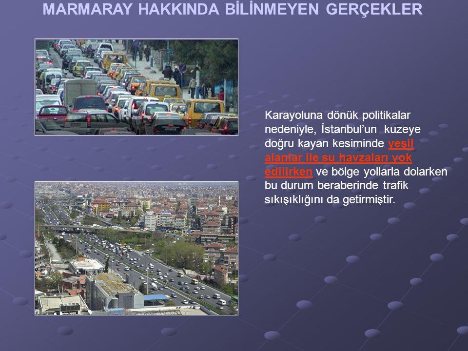 MARMARAY HAKKINDA BİLİNMEYEN GERÇEKLER Karayoluna dönük politikalar nedeniyle, İstanbul'un kuzeye doğru kayan kesiminde yeşil alanlar ile su havzaları yok edilirken ve bölge yollarla dolarken bu durum beraberinde trafik sıkışıklığını da getirmiştir.