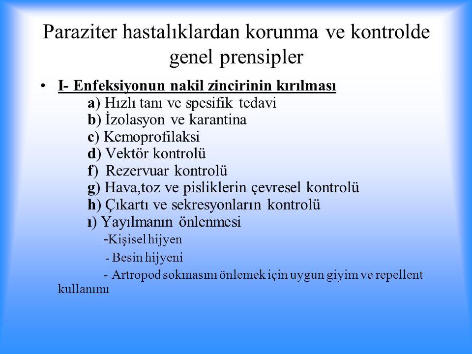Paraziter hastalıklardan korunma ve kontrolde genel prensipler I- Enfeksiyonun nakil zincirinin kırılması a) Hızlı tanı ve spesifik tedavi b) İzolasyon ve karantina c) Kemoprofilaksi d) Vektör kontrolü f) Rezervuar kontrolü g) Hava,toz ve pisliklerin çevresel kontrolü h) Çıkartı ve sekresyonların kontrolü ı) Yayılmanın önlenmesi - Kişisel hijyen - Besin hijyeni - Artropod sokmasını önlemek için uygun giyim ve repellent kullanımı