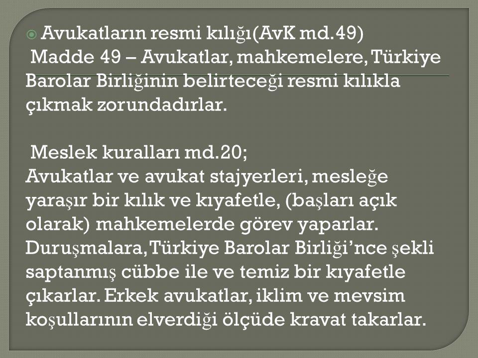  Avukatların resmi kılı ğ ı(AvK md.49) Madde 49 – Avukatlar, mahkemelere, Türkiye Barolar Birli ğ inin belirtece ğ i resmi kılıkla çıkmak zorundadırlar.