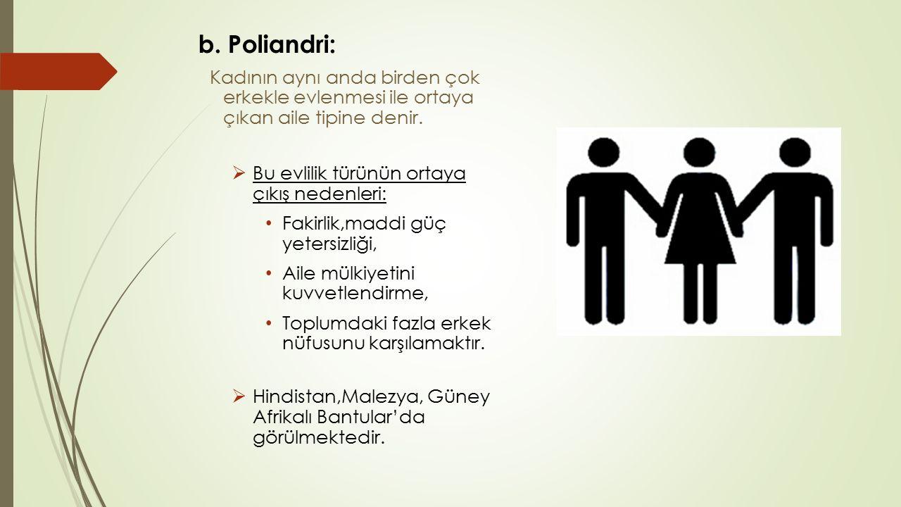b. Poliandri: Kadının aynı anda birden çok erkekle evlenmesi ile ortaya çıkan aile tipine denir.  Bu evlilik türünün ortaya çıkış nedenleri: Fakirlik
