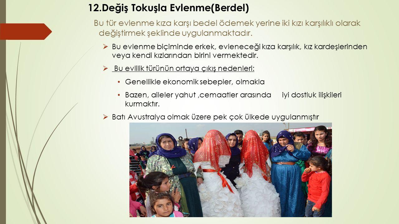 12.Değiş Tokuşla Evlenme(Berdel) Bu tür evlenme kıza karşı bedel ödemek yerine iki kızı karşılıklı olarak değiştirmek şeklinde uygulanmaktadır.  Bu e