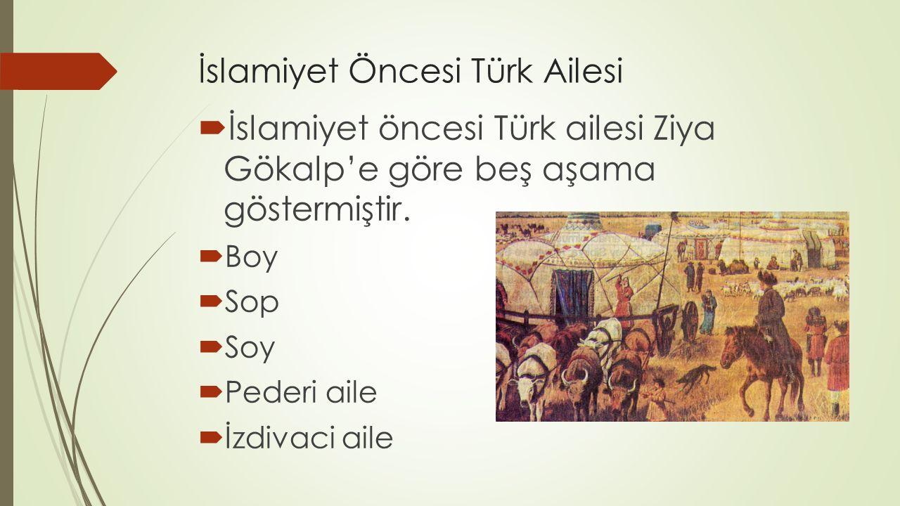 İslamiyet Öncesi Türk Ailesi  İslamiyet öncesi Türk ailesi Ziya Gökalp'e göre beş aşama göstermiştir.  Boy  Sop  Soy  Pederi aile  İzdivaci aile