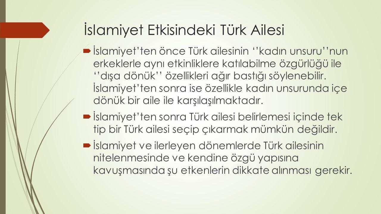 İslamiyet Etkisindeki Türk Ailesi  İslamiyet'ten önce Türk ailesinin ''kadın unsuru''nun erkeklerle aynı etkinliklere katılabilme özgürlüğü ile ''dış