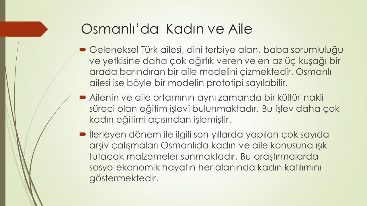 Osmanlı'da Kadın ve Aile  Geleneksel Türk ailesi, dini terbiye alan, baba sorumluluğu ve yetkisine daha çok ağırlık veren ve en az üç kuşağı bir arad