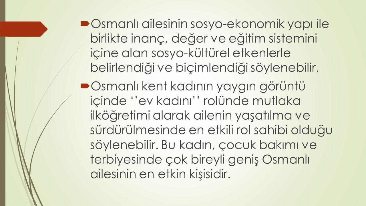  Osmanlı ailesinin sosyo-ekonomik yapı ile birlikte inanç, değer ve eğitim sistemini içine alan sosyo-kültürel etkenlerle belirlendiği ve biçimlendiğ