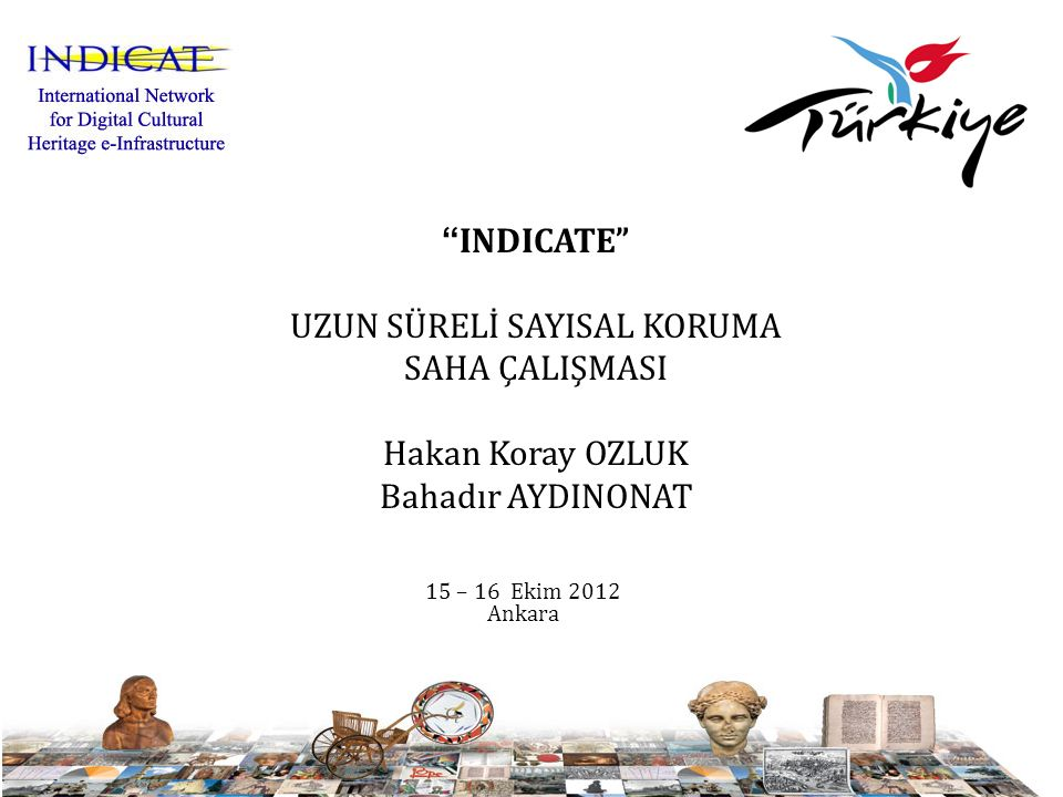 INDICATE UZUN SÜRELİ SAYISAL KORUMA SAHA ÇALIŞMASI Hakan Koray OZLUK Bahadır AYDINONAT 15 – 16 Ekim 2012 Ankara