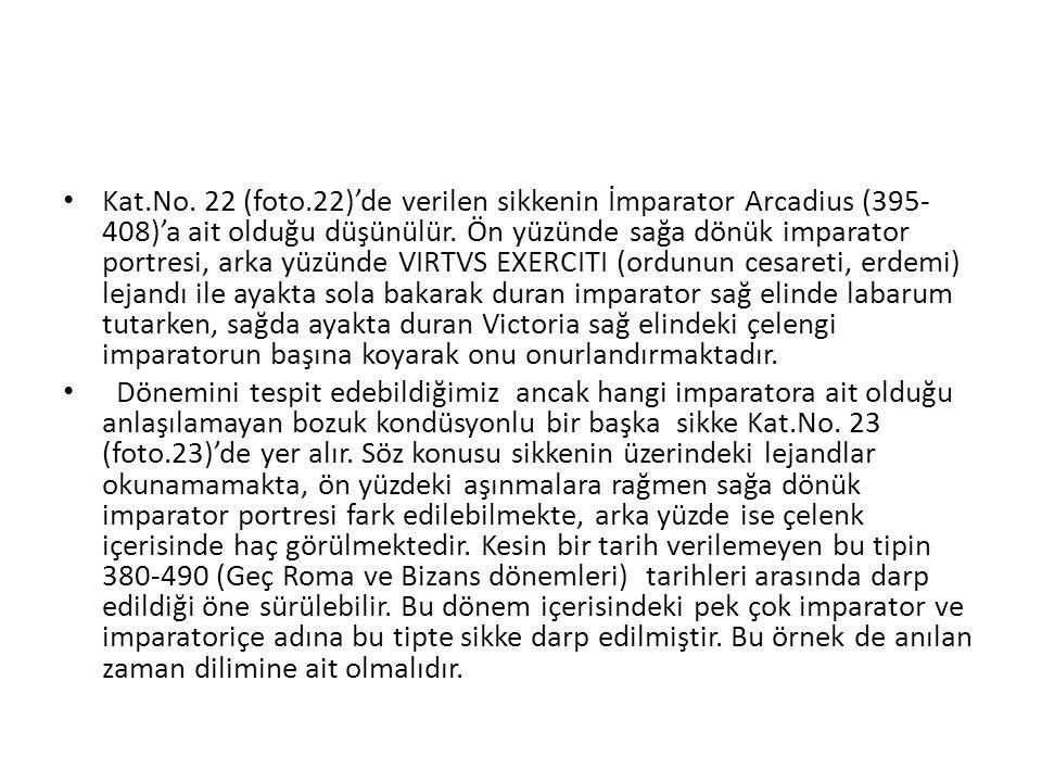 Kat.No.22 (foto.22)'de verilen sikkenin İmparator Arcadius (395- 408)'a ait olduğu düşünülür.