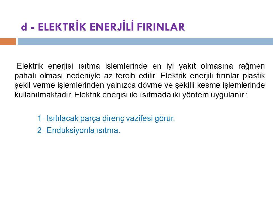 d - ELEKTR İ K ENERJ İ L İ FIRINLAR Elektrik enerjisi ısıtma işlemlerinde en iyi yakıt olmasına rağmen pahalı olması nedeniyle az tercih edilir.