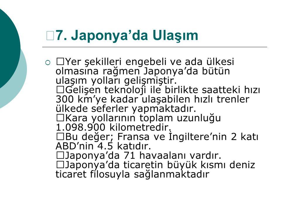 —7. Japonya'da Ulaşım  —Yer şekilleri engebeli ve ada ülkesi olmasına rağmen Japonya'da bütün ulaşım yolları gelişmiştir. —Gelişen teknoloji ile birl