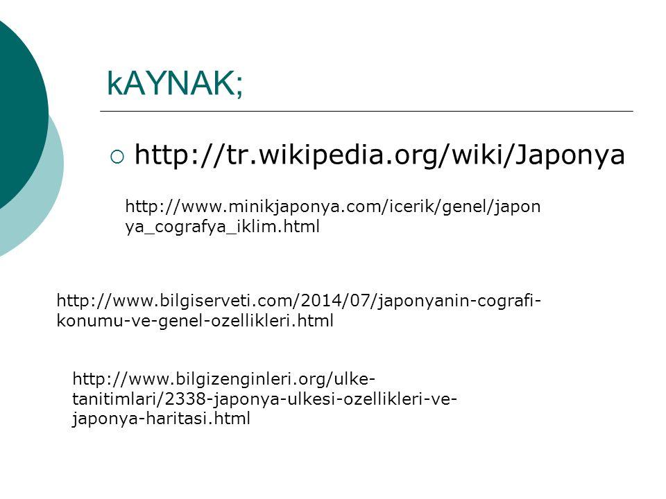 kAYNAK;  http://tr.wikipedia.org/wiki/Japonya http://www.minikjaponya.com/icerik/genel/japon ya_cografya_iklim.html http://www.bilgiserveti.com/2014/07/japonyanin-cografi- konumu-ve-genel-ozellikleri.html http://www.bilgizenginleri.org/ulke- tanitimlari/2338-japonya-ulkesi-ozellikleri-ve- japonya-haritasi.html