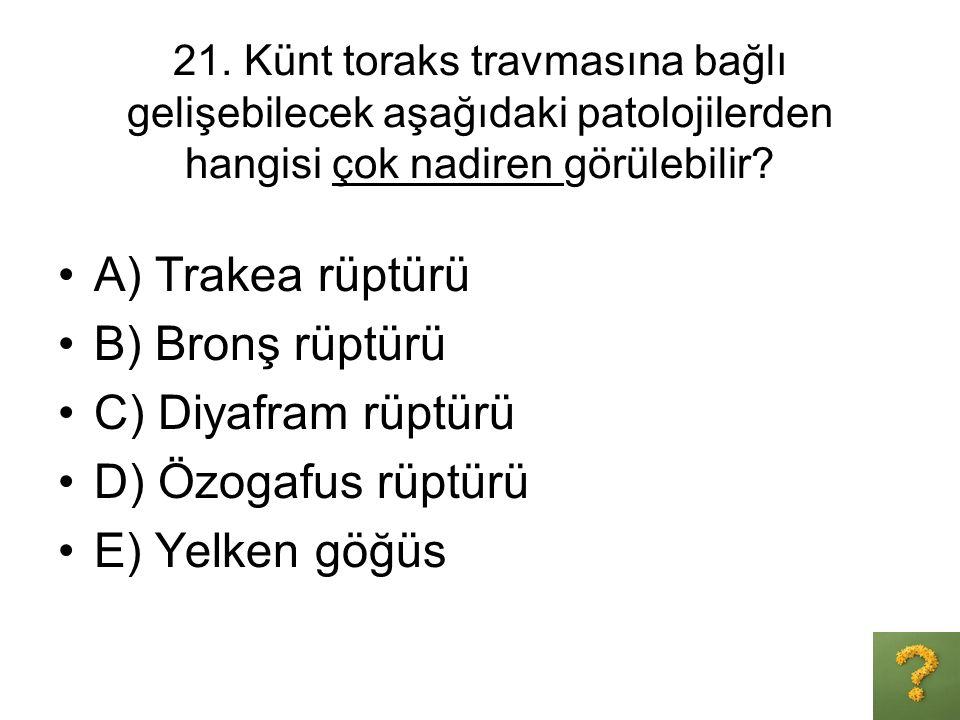 21. Künt toraks travmasına bağlı gelişebilecek aşağıdaki patolojilerden hangisi çok nadiren görülebilir? A) Trakea rüptürü B) Bronş rüptürü C) Diyafra