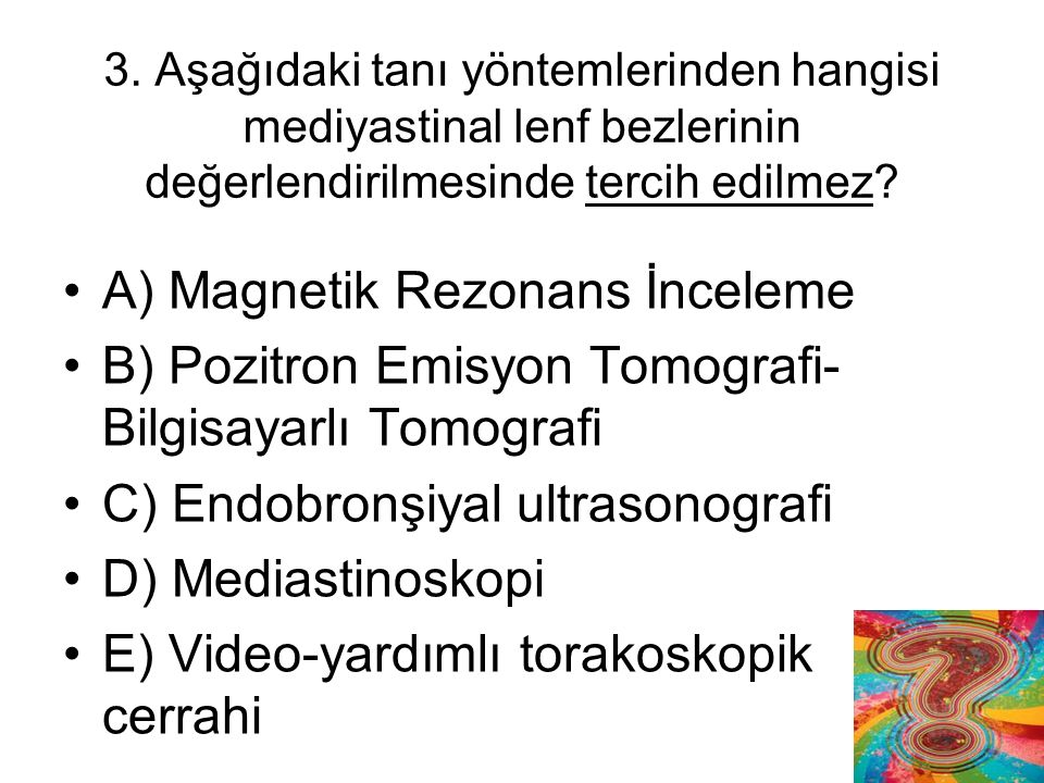 3. Aşağıdaki tanı yöntemlerinden hangisi mediyastinal lenf bezlerinin değerlendirilmesinde tercih edilmez? A) Magnetik Rezonans İnceleme B) Pozitron E