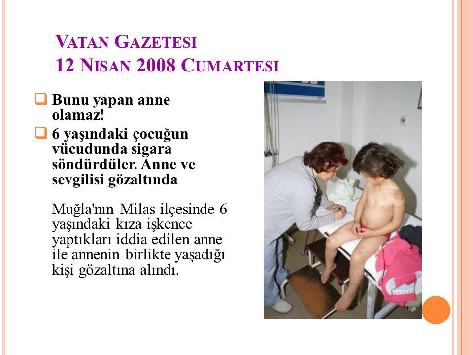 V ATAN G AZETESI 12 N ISAN 2008 C UMARTESI  Bunu yapan anne olamaz!  6 yaşındaki çocuğun vücudunda sigara söndürdüler. Anne ve sevgilisi gözaltında