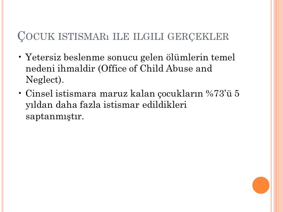 Ç OCUK ISTISMARı ILE ILGILI GERÇEKLER Yetersiz beslenme sonucu gelen ölümlerin temel nedeni ihmaldir (Office of Child Abuse and Neglect). Cinsel istis