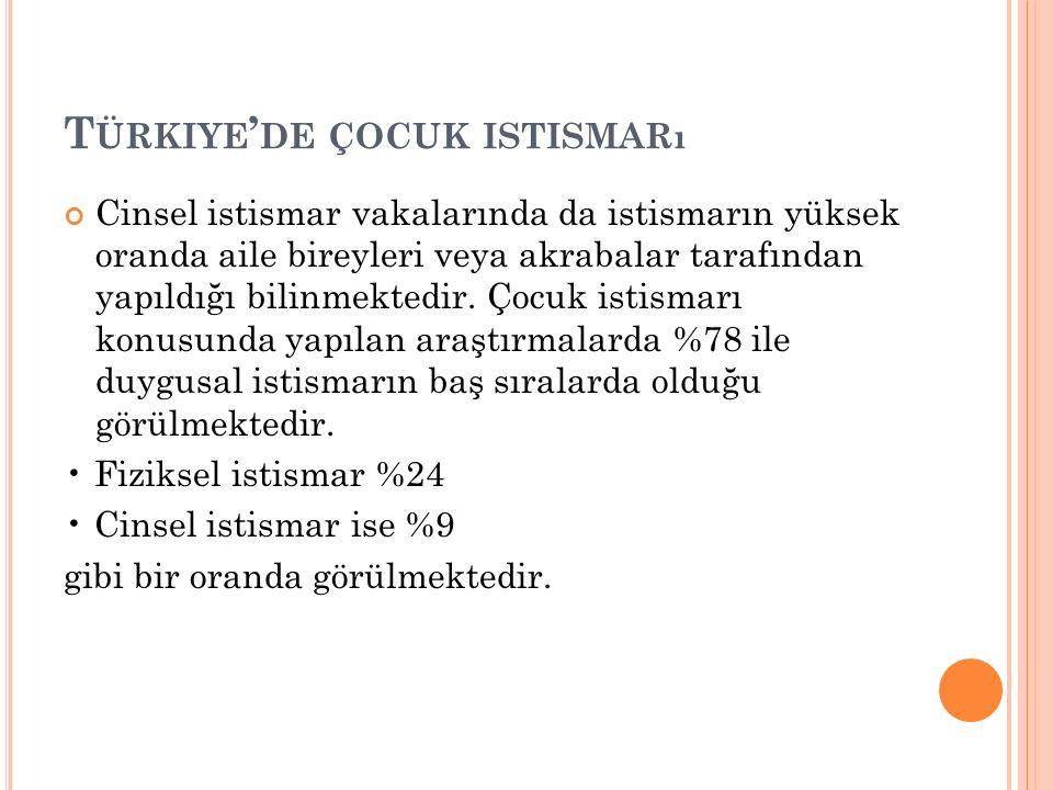 T ÜRKIYE ' DE ÇOCUK ISTISMARı Cinsel istismar vakalarında da istismarın yüksek oranda aile bireyleri veya akrabalar tarafından yapıldığı bilinmektedir