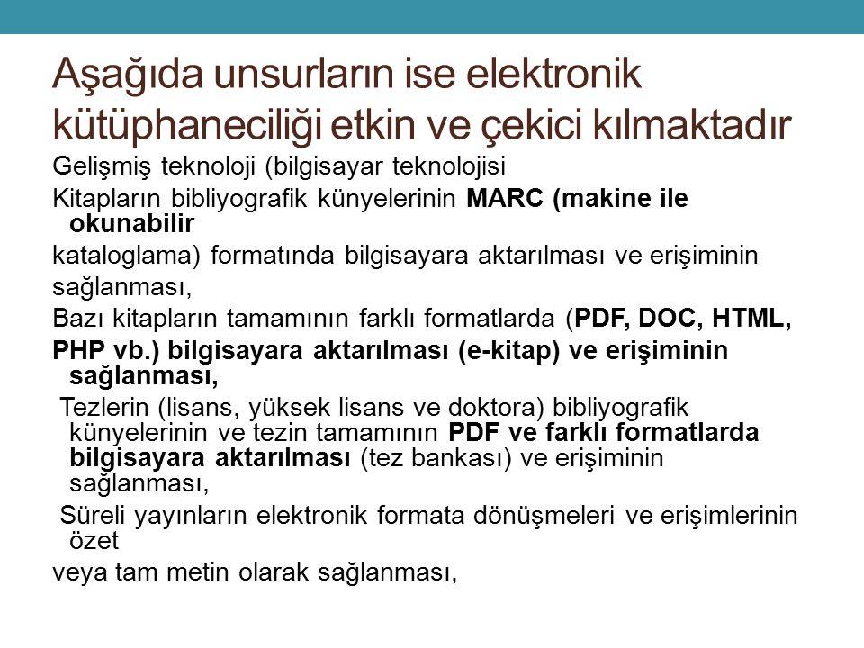 Aşağıda unsurların ise elektronik kütüphaneciliği etkin ve çekici kılmaktadır Gelişmiş teknoloji (bilgisayar teknolojisi Kitapların bibliyografik künyelerinin MARC (makine ile okunabilir kataloglama) formatında bilgisayara aktarılması ve erişiminin sağlanması, Bazı kitapların tamamının farklı formatlarda (PDF, DOC, HTML, PHP vb.) bilgisayara aktarılması (e-kitap) ve erişiminin sağlanması, Tezlerin (lisans, yüksek lisans ve doktora) bibliyografik künyelerinin ve tezin tamamının PDF ve farklı formatlarda bilgisayara aktarılması (tez bankası) ve erişiminin sağlanması, Süreli yayınların elektronik formata dönüşmeleri ve erişimlerinin özet veya tam metin olarak sağlanması,
