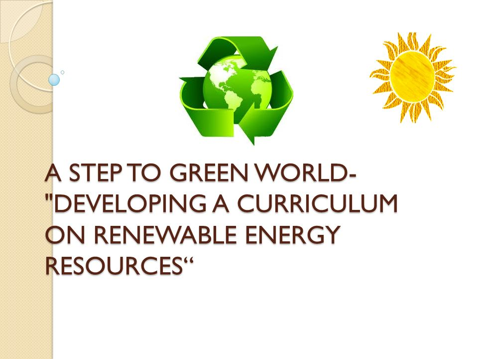 A STEP TO GREEN WORLD- DEVELOPING A CURRICULUM ON RENEWABLE ENERGY RESOURCES A STEP TO GREEN WORLD- DEVELOPING A CURRICULUM ON RENEWABLE ENERGY RESOURCES