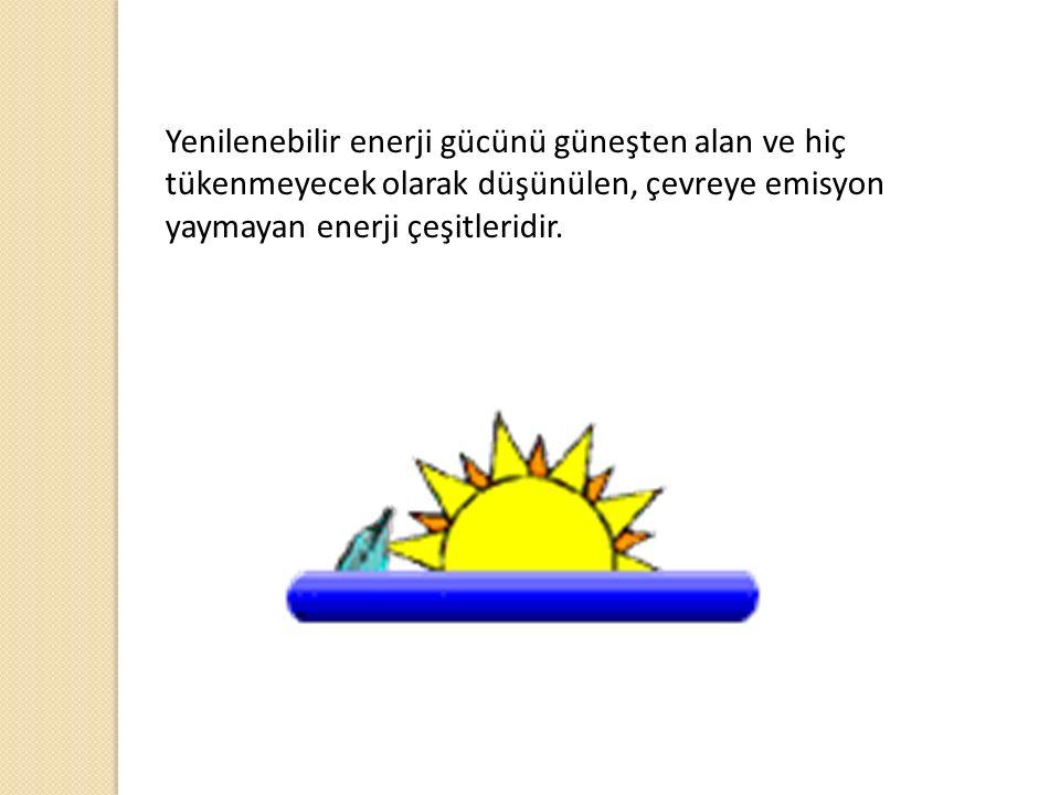 Yenilenebilir enerji gücünü güneşten alan ve hiç tükenmeyecek olarak düşünülen, çevreye emisyon yaymayan enerji çeşitleridir.