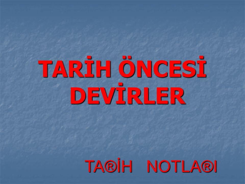 TARİH ÖNCESİ DEVİRLER TA®İH NOTLA®I