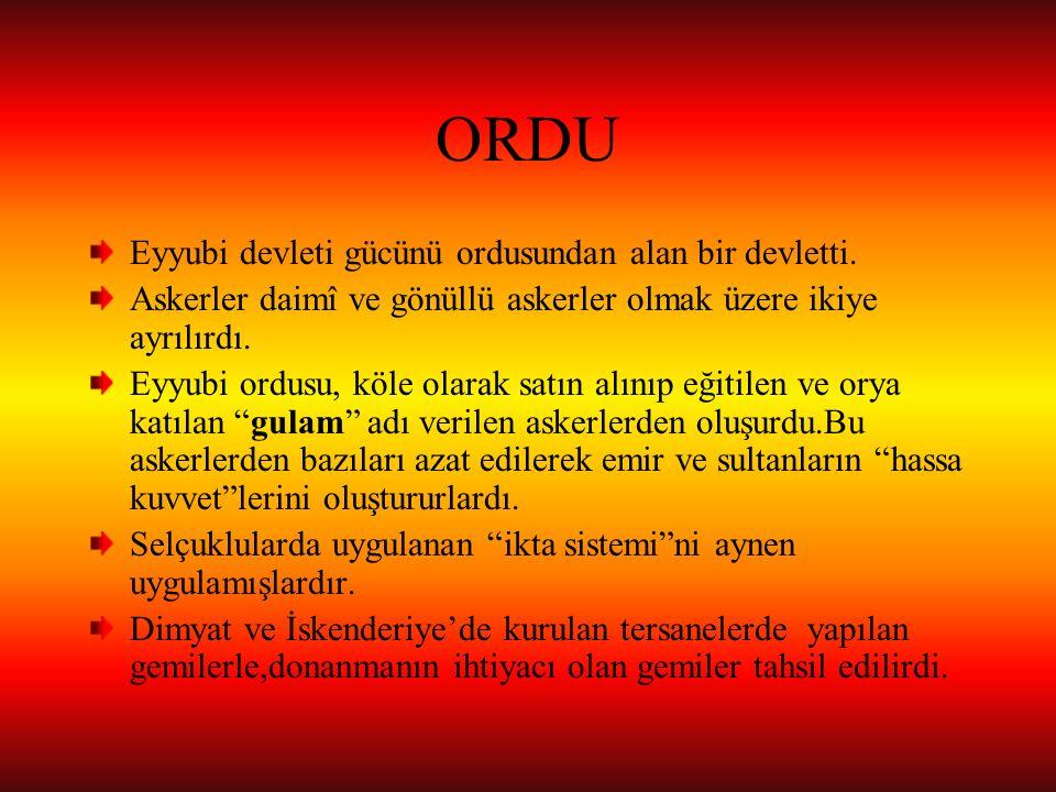ORDU Eyyubi devleti gücünü ordusundan alan bir devletti. Askerler daimî ve gönüllü askerler olmak üzere ikiye ayrılırdı. Eyyubi ordusu, köle olarak sa