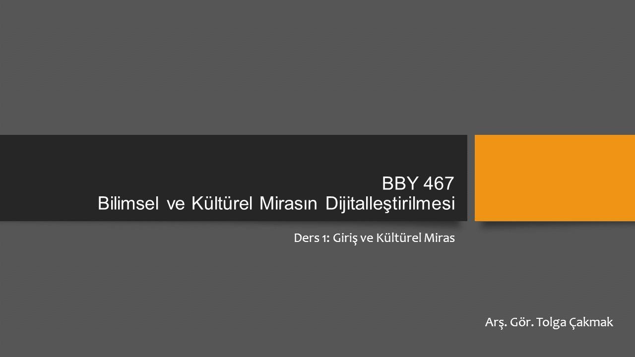 BBY 467 Bilimsel ve Kültürel Mirasın Dijitalleştirilmesi Ders 1: Giriş ve Kültürel Miras Arş.