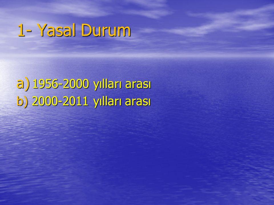 1- Yasal Durum a) 1956-2000 yılları arası b) 2000-2011 yılları arası
