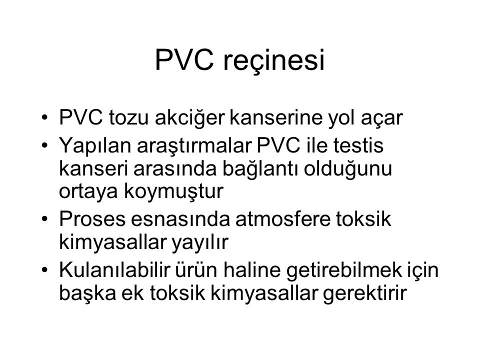 PVC reçinesi PVC tozu akciğer kanserine yol açar Yapılan araştırmalar PVC ile testis kanseri arasında bağlantı olduğunu ortaya koymuştur Proses esnasında atmosfere toksik kimyasallar yayılır Kulanılabilir ürün haline getirebilmek için başka ek toksik kimyasallar gerektirir