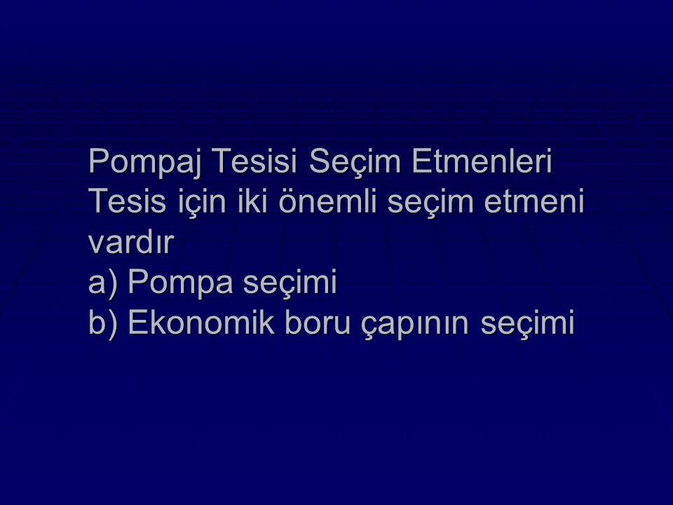 Pompaj Tesisi Seçim Etmenleri Tesis için iki önemli seçim etmeni vardır a) Pompa seçimi b) Ekonomik boru çapının seçimi