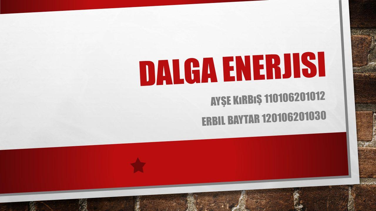 DALGA ENERJISI AYŞE KıRBıŞ 110106201012 ERBIL BAYTAR 120106201030