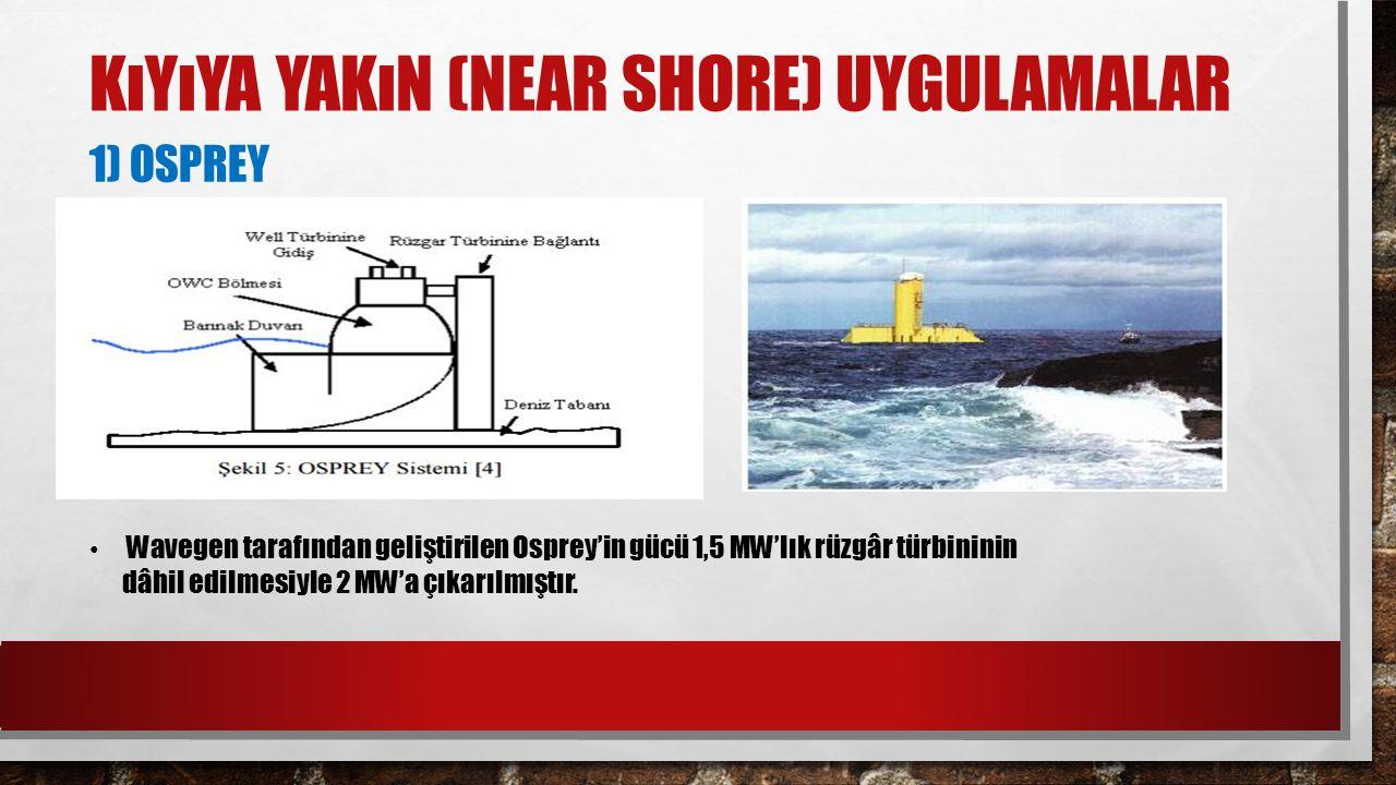 KıYıYA YAKıN (NEAR SHORE) UYGULAMALAR 1) OSPREY Wavegen tarafından geliştirilen Osprey'in gücü 1,5 MW'lık rüzgâr türbininin dâhil edilmesiyle 2 MW'a ç