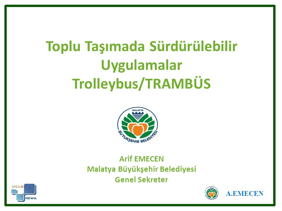 Toplu Taşımada Sürdürülebilir Uygulamalar Trolleybus/TRAMBÜS Arif EMECEN Malatya Büyükşehir Belediyesi Genel Sekreter A.EMECEN